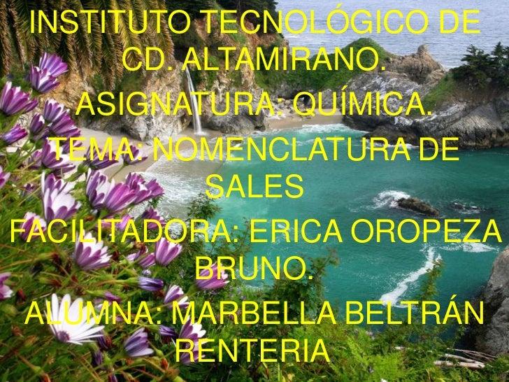 INSTITUTO TECNOLÓGICO DE       CD. ALTAMIRANO.    ASIGNATURA: QUÍMICA.   TEMA: NOMENCLATURA DE            SALESFACILITADOR...
