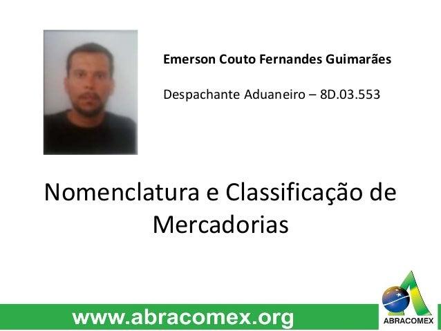 Emerson Couto Fernandes Guimarães  Despachante Aduaneiro – 8D.03.553  Nomenclatura e Classificação de  Mercadorias