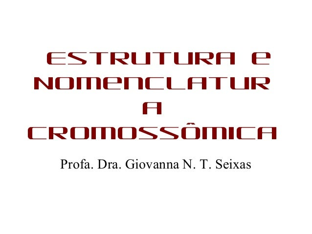 Estrutura eNomenclaturaCromossômicaProfa. Dra. Giovanna N. T. Seixas