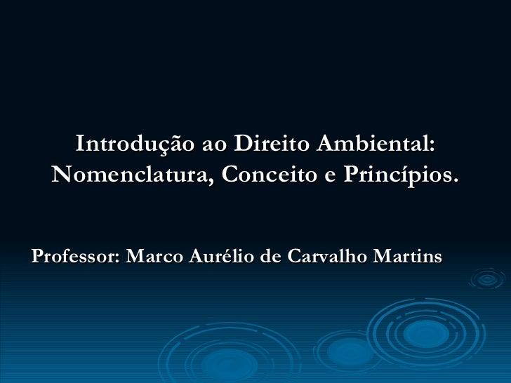 <ul><li>Introdução ao Direito Ambiental: Nomenclatura, Conceito e Princípios. </li></ul><ul><li>Professor: Marco Aurélio d...