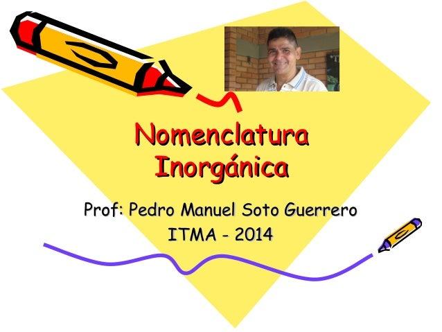 NomenclaturaNomenclatura InorgánicaInorgánica Prof: Pedro Manuel Soto GuerreroProf: Pedro Manuel Soto Guerrero ITMA - 2014...