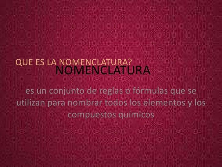 QUE ES LA NOMENCLATURA?         NOMENCLATURA  es un conjunto de reglas o fórmulas que seutilizan para nombrar todos los el...