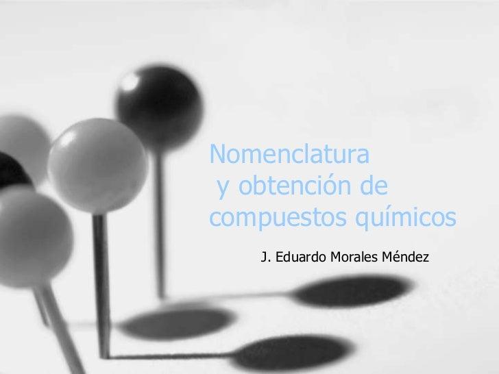 Nomenclatura y obtención de compuestos químicos<br />J. Eduardo Morales Méndez<br />