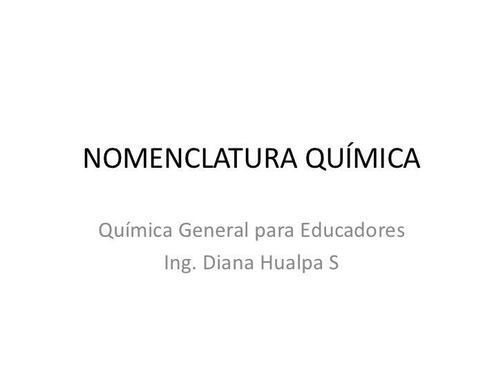 NOMENCLATURA QUÍMICAQuímica General para Educadores      Ing. Diana Hualpa S