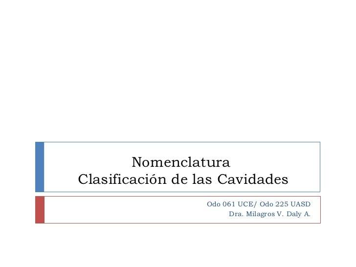 NomenclaturaClasificación de las Cavidades                  Odo 061 UCE/ Odo 225 UASD                       Dra. Milagros ...
