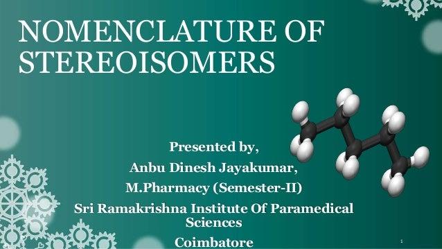 NOMENCLATURE OF STEREOISOMERS Presented by, Anbu Dinesh Jayakumar, M.Pharmacy (Semester-II) Sri Ramakrishna Institute Of P...
