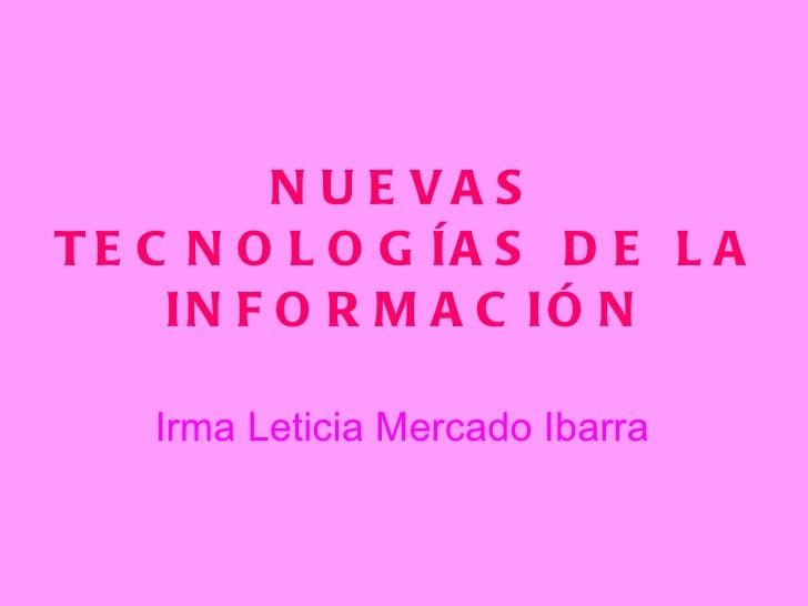 NUEVAS TECNOLOGÍAS DE LA INFORMACIÓN Irma Leticia Mercado Ibarra