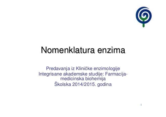 1 Nomenklatura enzimaNomenklatura enzima Predavanja iz Kliničke enzimologije Integrisane akademske studije: Farmacija- med...