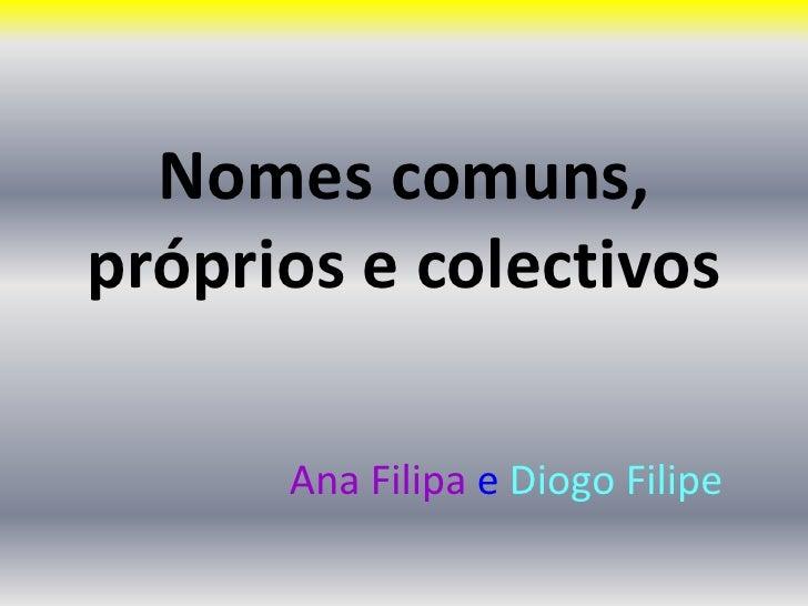 Nomes comuns, próprios e colectivos  <br />Ana Filipa e Diogo Filipe <br />