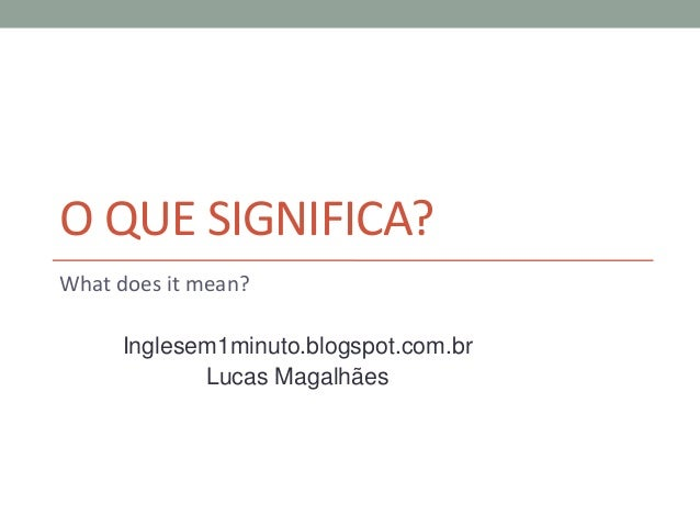 O QUE SIGNIFICA?What does it mean?Inglesem1minuto.blogspot.com.brLucas Magalhães