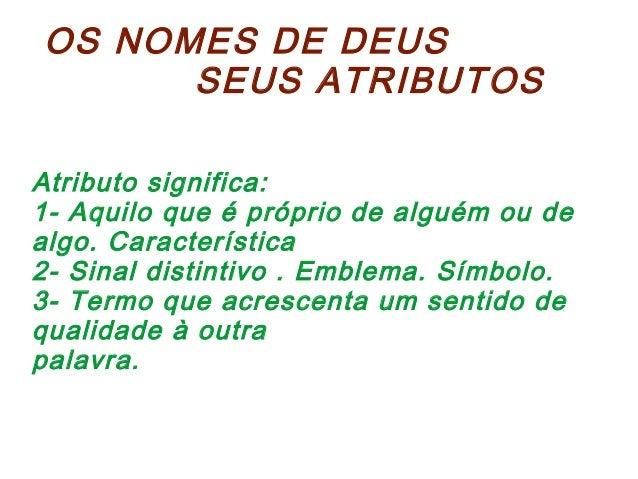 OS NOMES DE DEUS SEUS ATRIBUTOS Atributo significa: 1- Aquilo que é próprio de alguém ou de algo. Característica 2- Sinal ...