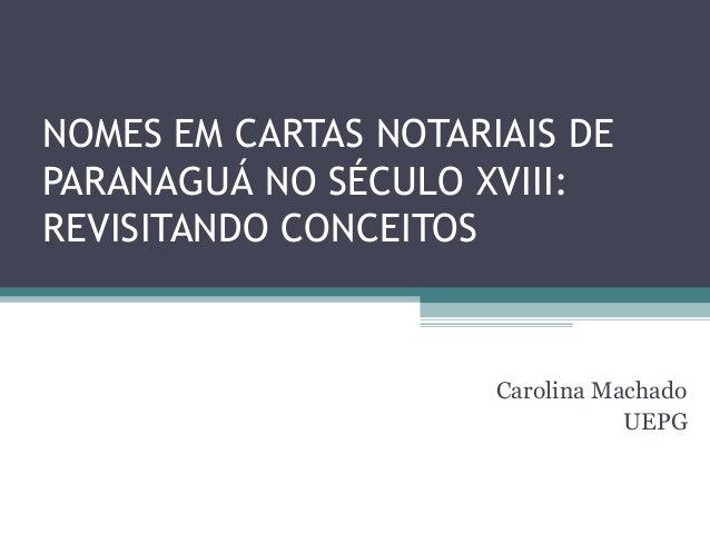 NOMES EM CARTAS NOTARIAIS DEPARANAGUÁ NO SÉCULO XVIII:REVISITANDO CONCEITOS                      Carolina Machado         ...