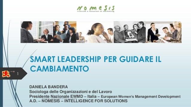 SMART LEADERSHIP PER GUIDARE IL CAMBIAMENTO DANIELA BANDERA Sociologa delle Organizzazioni e del Lavoro Presidente Naziona...