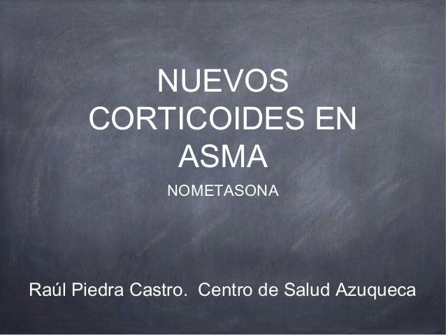 NUEVOS      CORTICOIDES EN          ASMA               NOMETASONARaúl Piedra Castro. Centro de Salud Azuqueca