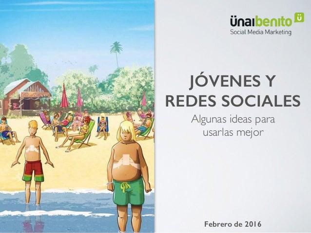 Algunas ideas para  usarlas mejor JÓVENES Y REDES SOCIALES Febrero de 2016