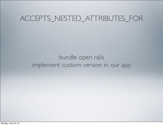 ACCEPTS_NESTED_ATTRIBUTES_FORbundle open railsimplement custom version in our appMonday, June 10, 13