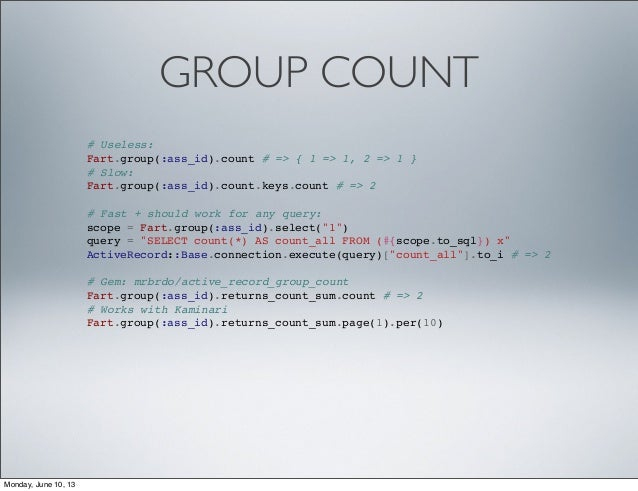 GROUP COUNT# Useless:Fart.group(:ass_id).count # => { 1 => 1, 2 => 1 }# Slow:Fart.group(:ass_id).count.keys.count # => 2# ...