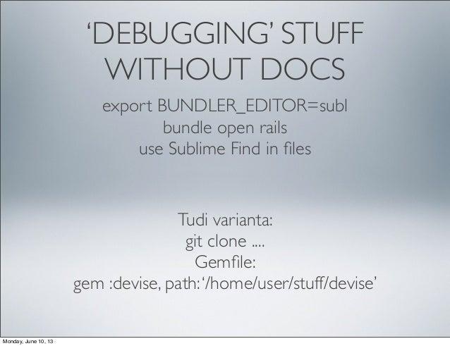 'DEBUGGING' STUFFWITHOUT DOCSexport BUNDLER_EDITOR=sublbundle open railsuse Sublime Find in filesTudi varianta:git clone .....