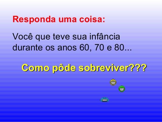 Responda uma coisa:  Você que teve sua infância  durante os anos 60, 70 e 80...  CCoommoo ppôôddee ssoobbrreevviivveerr???...