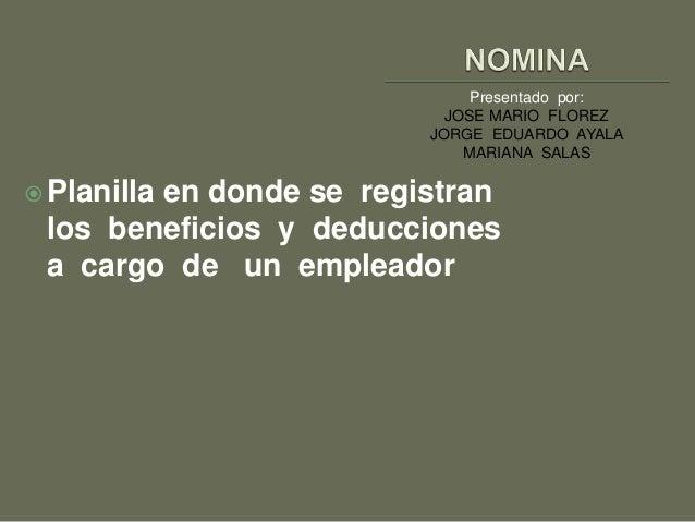 Presentado por:  JOSE MARIO FLOREZ  JORGE EDUARDO AYALA  MARIANA SALAS  Planilla en donde se registran  los beneficios y ...