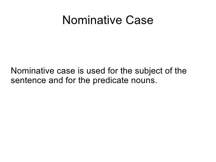 Nominative Case <ul><li>Nominative case is used for the subject of the sentence and for the predicate nouns. </li></ul>