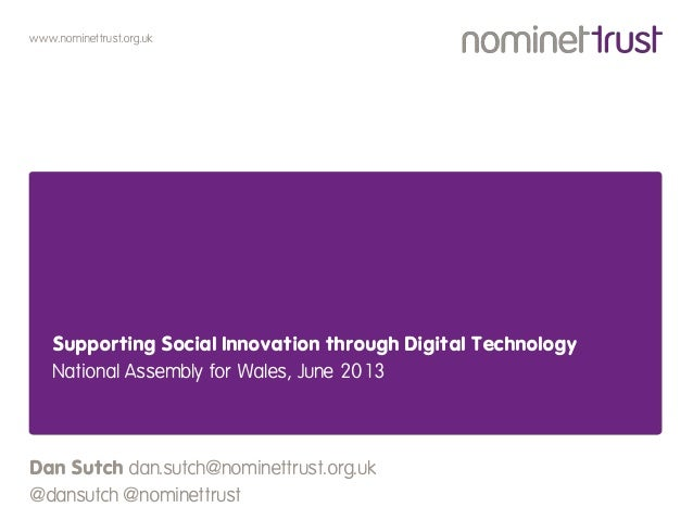 www.nominettrust.org.ukSupporting Social Innovation through Digital TechnologyNational Assembly for Wales, June 2013Dan Su...