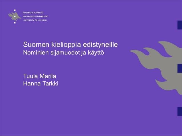 Suomen kielioppia edistyneille Nominien sijamuodot ja käyttö Tuula Marila Hanna Tarkki