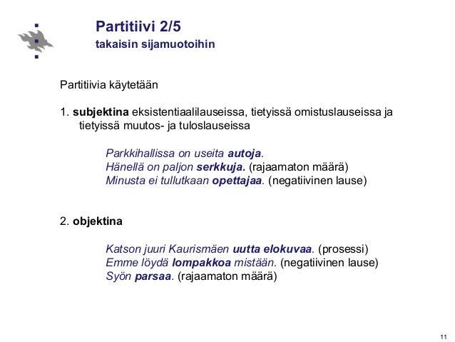 11 Partitiivi 2/5 takaisin sijamuotoihin Partitiivia käytetään 1. subjektina eksistentiaalilauseissa, tietyissä omistuslau...