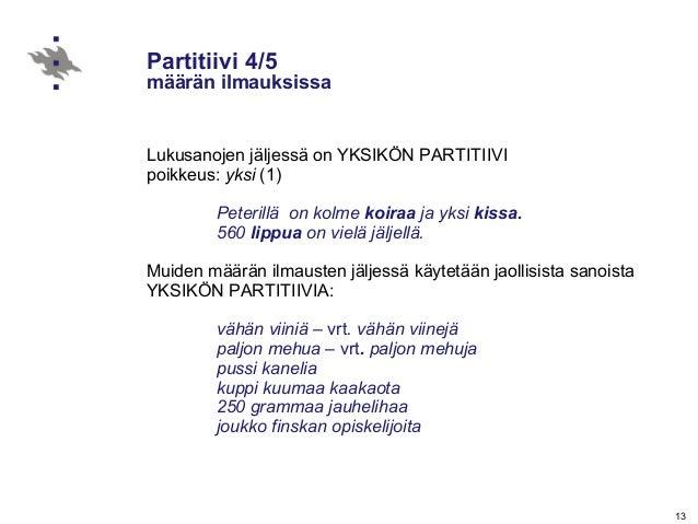 13 Partitiivi 4/5 määrän ilmauksissa Lukusanojen jäljessä on YKSIKÖN PARTITIIVI poikkeus: yksi (1) Peterillä on kolme koir...