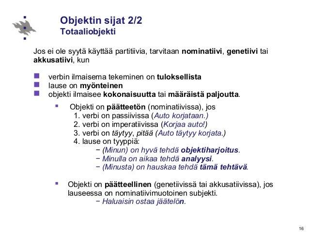 16 Objektin sijat 2/2 Totaaliobjekti Jos ei ole syytä käyttää partitiivia, tarvitaan nominatiivi, genetiivi tai akkusatiiv...