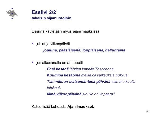 18 Essiivi 2/2 takaisin sijamuotoihin Essiiviä käytetään myös ajanilmauksissa:  juhlat ja viikonpäivät jouluna, pääsiäise...