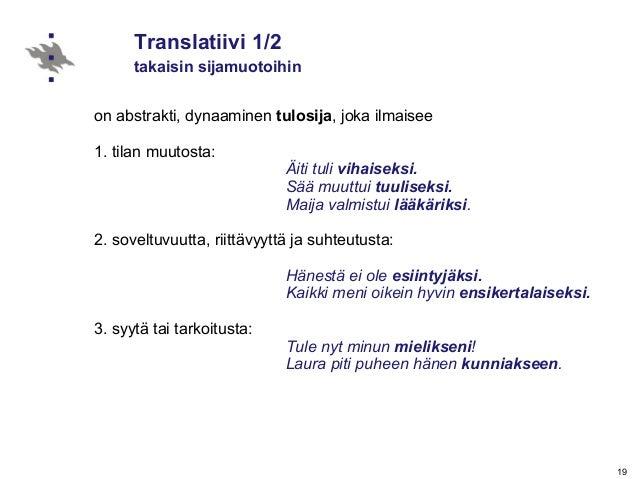 19 Translatiivi 1/2 takaisin sijamuotoihin on abstrakti, dynaaminen tulosija, joka ilmaisee 1. tilan muutosta: Äiti tuli v...