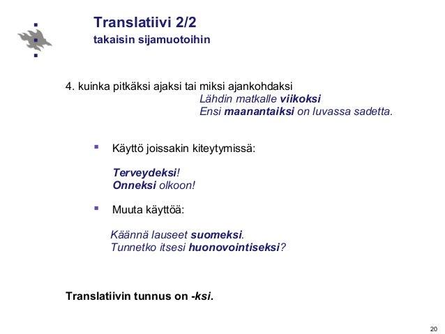 20 Translatiivi 2/2 takaisin sijamuotoihin 4. kuinka pitkäksi ajaksi tai miksi ajankohdaksi Lähdin matkalle viikoksi Ensi ...