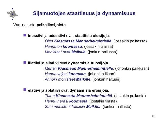 21 Sijamuotojen staattisuus ja dynaamisuus Varsinaisista paikallissijoista  inessiivi ja adessiivi ovat staattisia olosij...