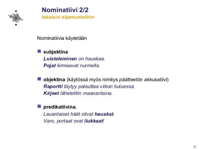 5 Nominatiivi 2/2 takaisin sijamuotoihin Nominatiivia käytetään  subjektina Luisteleminen on hauskaa. Pojat kirmaavat nur...