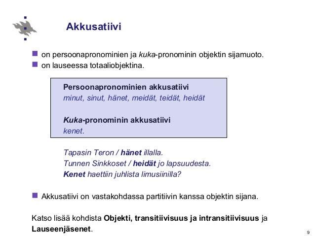 9 Akkusatiivi  on persoonapronominien ja kuka-pronominin objektin sijamuoto.  on lauseessa totaaliobjektina. Persoonapro...
