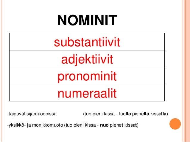 NOMINIT substantiivit adjektiivit pronominit numeraalit -taipuvat sijamuodoissa  (tuo pieni kissa - tuolla pienellä kissal...