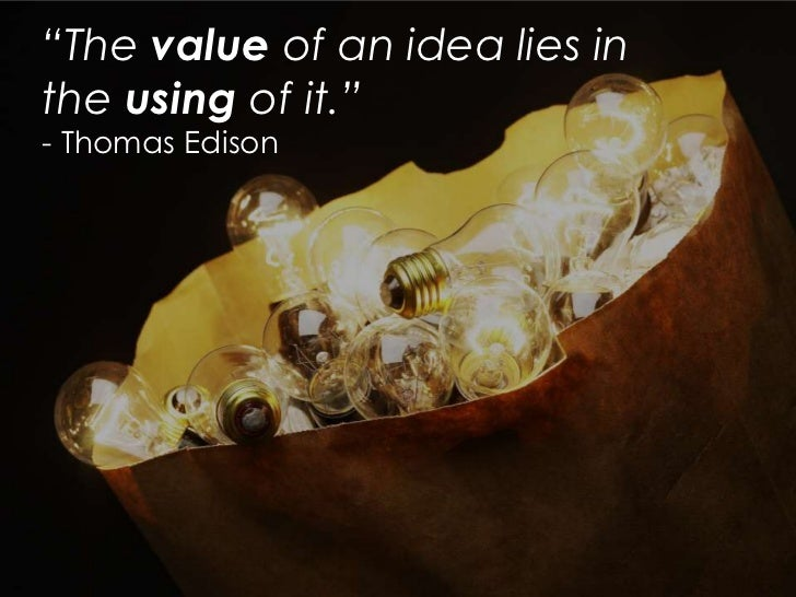 """The value of an idea lies inthe using of it.""- Thomas Edison"