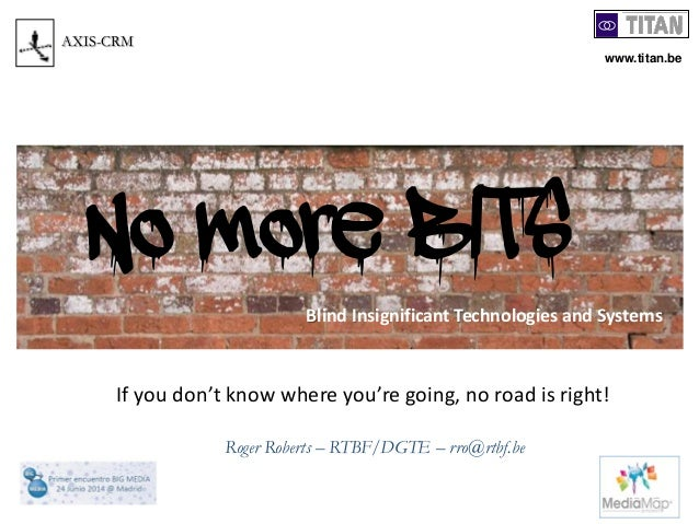 Roger Roberts – RTBF/DGTE – rro@rtbf.be AXIS-CRM If you don't know where you're going, no road is right! Blind Insignifica...