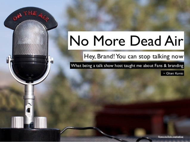 No More Dead Air      Hey, Brand! You can stop talking nowWhat being a talk show host taught me about Fans & branding     ...