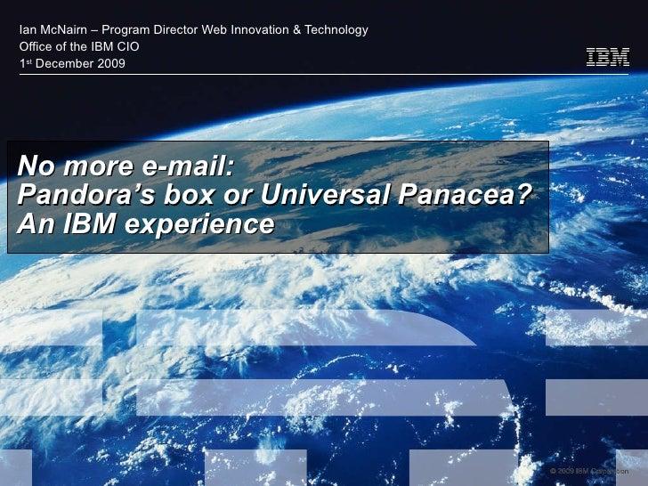 No more e-mail: Pandora's box or Universal Panacea? An IBM experience Ian McNairn – Program Director Web Innovation & Tech...