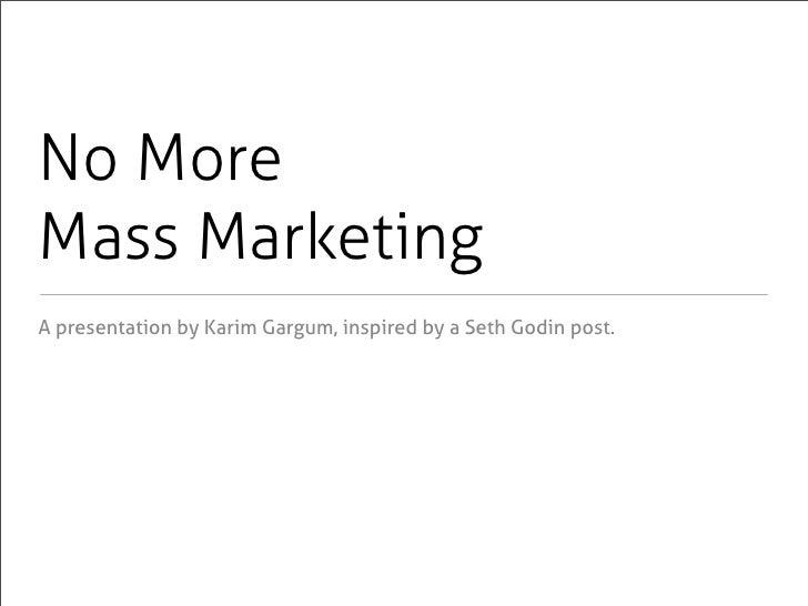 No More Mass Marketing A presentation by Karim Gargum, inspired by a Seth Godin post.