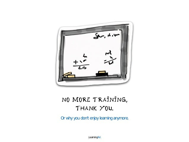 NO MORE TRAINING,  THANK YOU.  Or why you don't enjoy learning anymore.  .LearningAV.