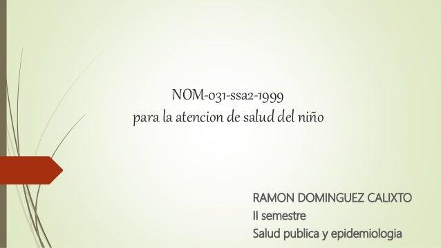NOM-031-ssa2-1999 para la atencion de salud del niño RAMON DOMINGUEZ CALIXTO II semestre Salud publica y epidemiologia