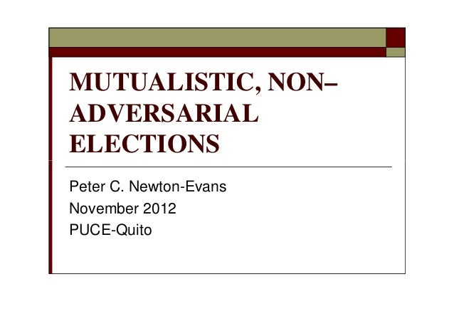 MUTUALISTIC, NON–ADVERSARIALELECTIONSPeter C. Newton-EvansNovember 2012PUCE-Quito