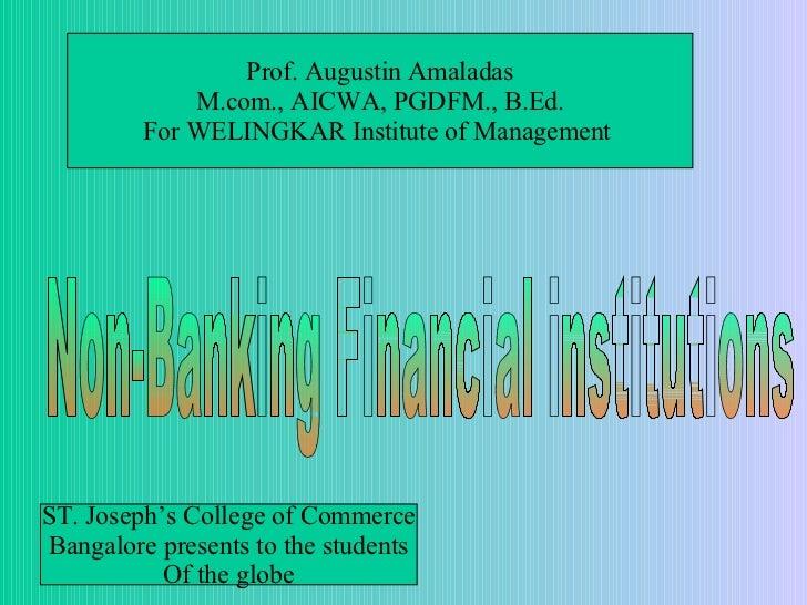Non-Banking Financial institutions Prof. Augustin Amaladas M.com., AICWA, PGDFM., B.Ed. For WELINGKAR Institute of Managem...