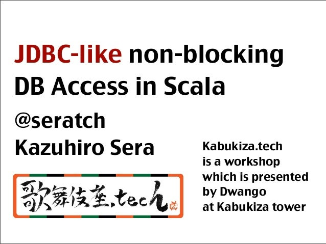 JDBC-like non-blocking DB Access in Scala @seratch Kazuhiro Sera Kabukiza.tech is a workshop which is presented by Dwango ...