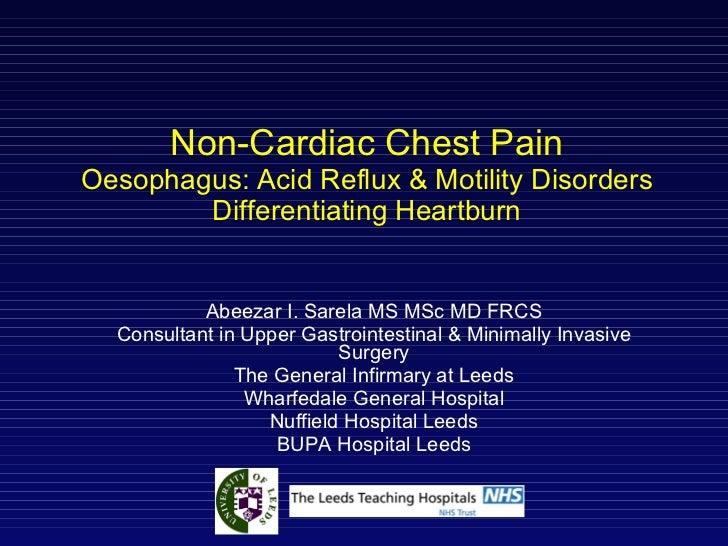 Non-Cardiac Chest Pain Oesophagus: Acid Reflux & Motility Disorders Differentiating Heartburn Abeezar I. Sarela MS MSc MD ...