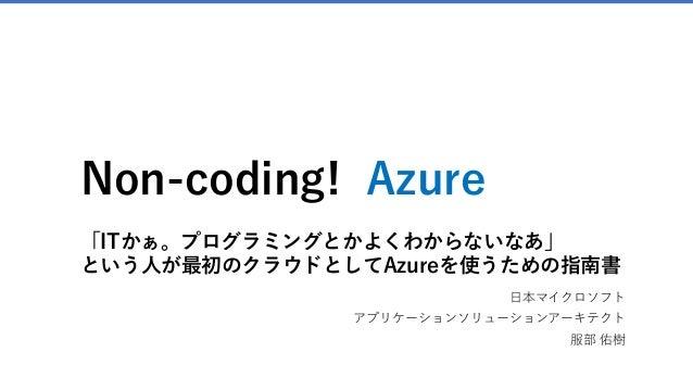 Non-coding! Azure 「ITかぁ。プログラミングとかよくわからないなあ」 という人が最初のクラウドとしてAzureを使うための指南書 日本マイクロソフト アプリケーションソリューションアーキテクト 服部 佑樹