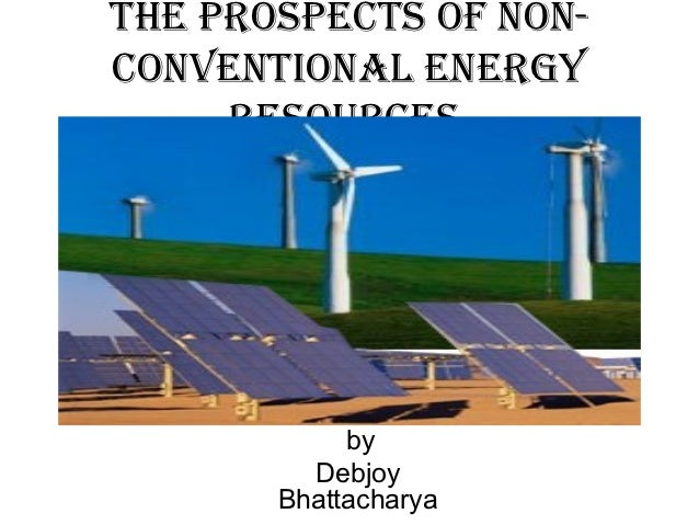 The prospecTs of non-convenTional energy     resources            by         Debjoy       Bhattacharya